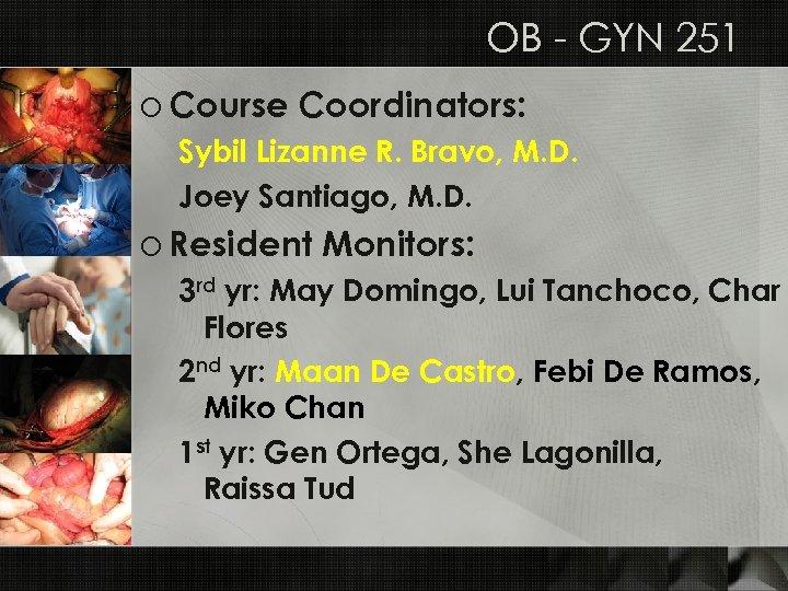 OB - GYN 251 o Course Coordinators: Sybil Lizanne R. Bravo, M. D. Joey