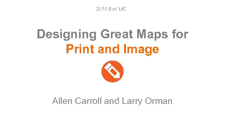 2015 Esri UC Designing Great Maps for Print and Image Allen Carroll and Larry