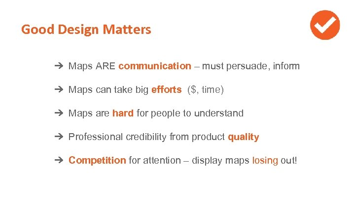 Good Design Matters ➔ Maps ARE communication – must persuade, inform ➔ Maps can