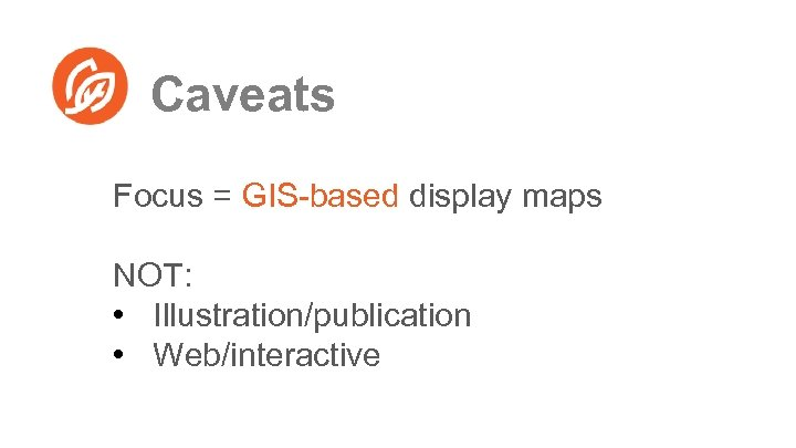Caveats Focus = GIS-based display maps NOT: • Illustration/publication • Web/interactive