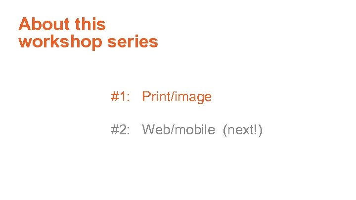About this workshop series #1: Print/image #2: Web/mobile (next!)