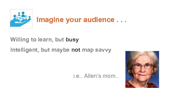 Imagine your audience. . . Willing to learn, but busy Intelligent, but maybe not