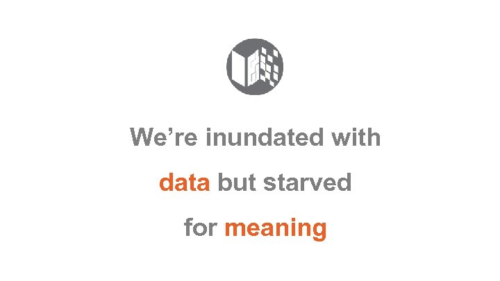 We're inundated with data but starved for meaning