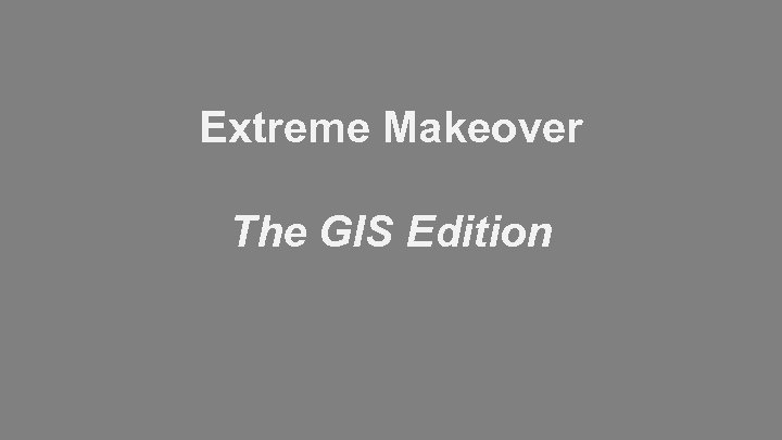 Extreme Makeover The GIS Edition