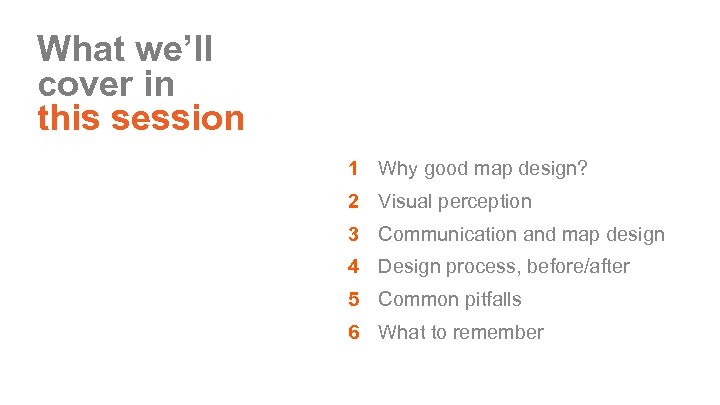 What we'll cover in this session 1 Why good map design? 2 Visual perception