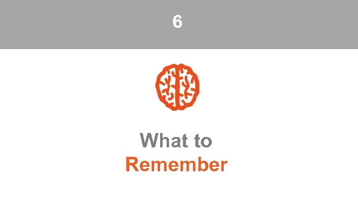 6 What to Remember
