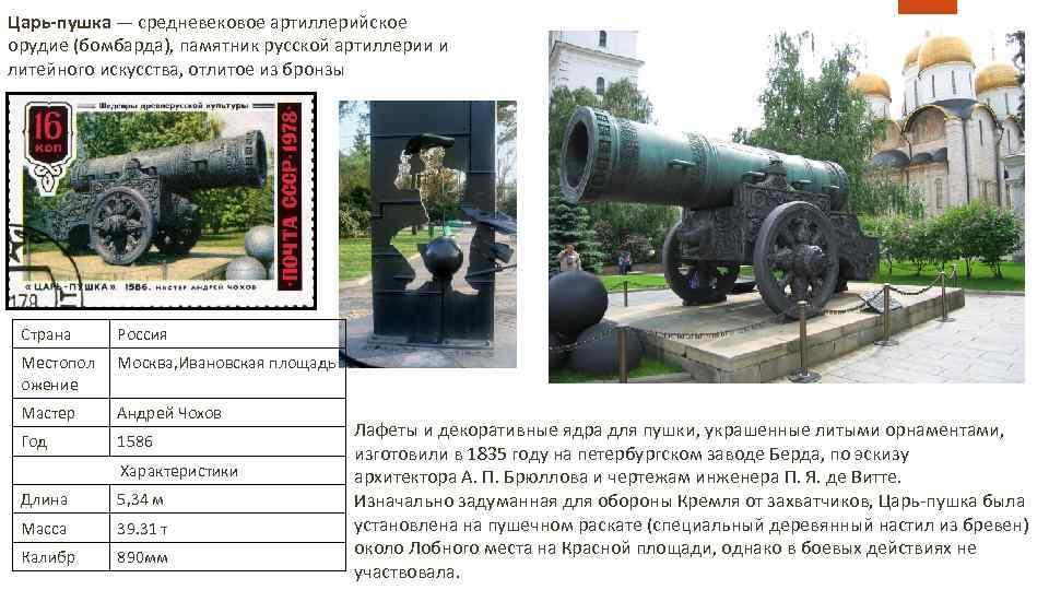 Царь-пушка — средневековое артиллерийское орудие (бомбарда), памятник русской артиллерии и литейного искусства, отлитое из