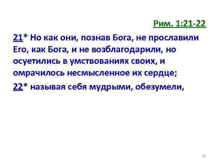 Рим. 1: 21 -22 21* Но как они, познав Бога, не прославили Его, как
