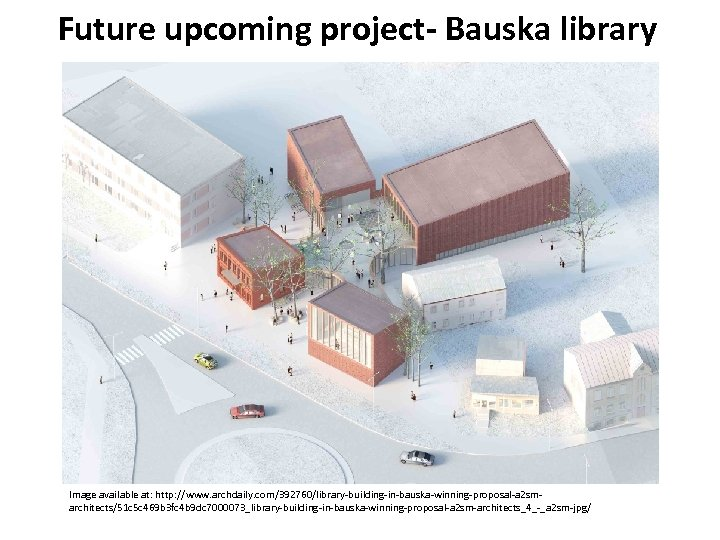 Future upcoming project- Bauska library Image available at: http: //www. archdaily. com/392760/library-building-in-bauska-winning-proposal-a 2 smarchitects/51
