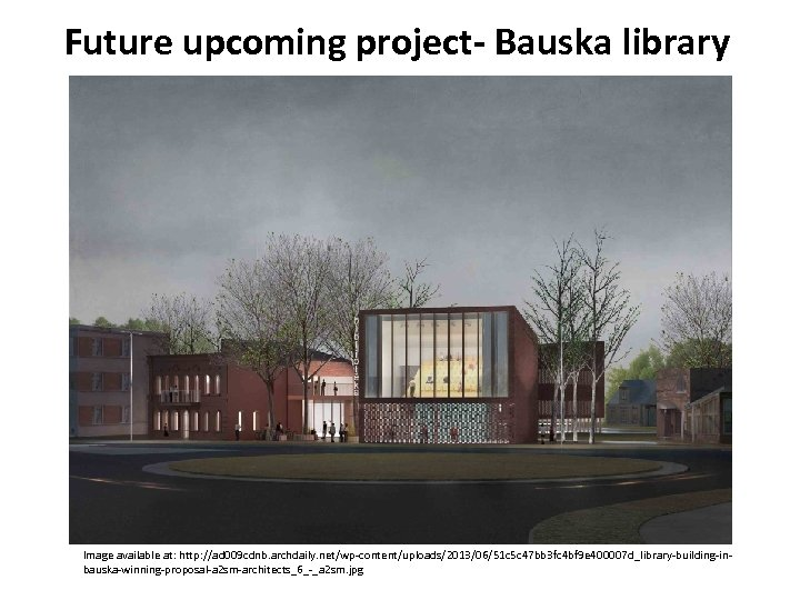 Future upcoming project- Bauska library Image available at: http: //ad 009 cdnb. archdaily. net/wp-content/uploads/2013/06/51