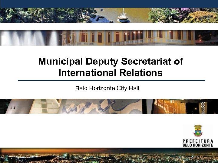 Municipal Deputy Secretariat of International Relations Belo Horizonte City Hall