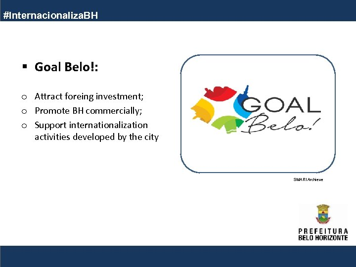 #Internacionaliza. BH § Goal Belo!: o Attract foreing investment; o Promote BH commercially; o