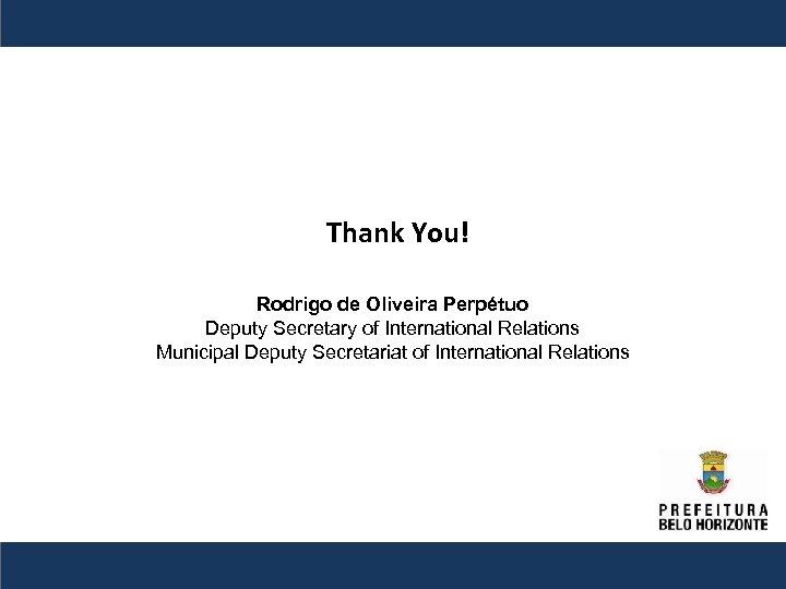 Thank You! Rodrigo de Oliveira Perpétuo Deputy Secretary of International Relations Municipal Deputy Secretariat
