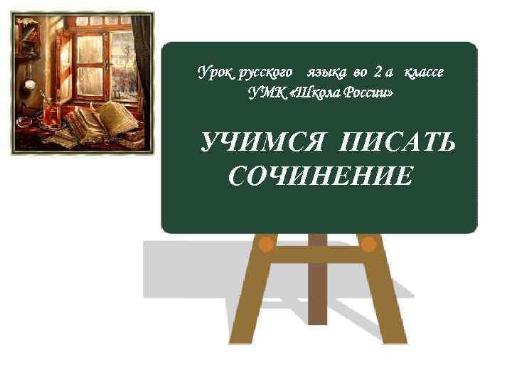 Урок русского языка во 2 а классе УМК «Школа России» УЧИМСЯ ПИСАТЬ СОЧИНЕНИЕ