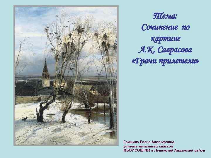 Тема: Сочинение по картине А. К. Саврасова «Грачи прилетели» Гришина Елена Адольфовна учитель начальных