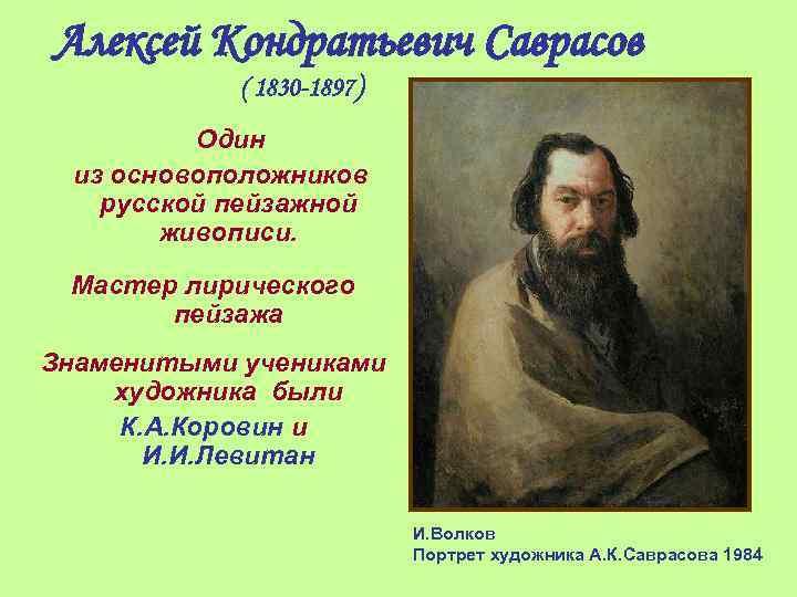 Алексей Кондратьевич Саврасов ( 1830 -1897 ) Один из основоположников русской пейзажной живописи. Мастер