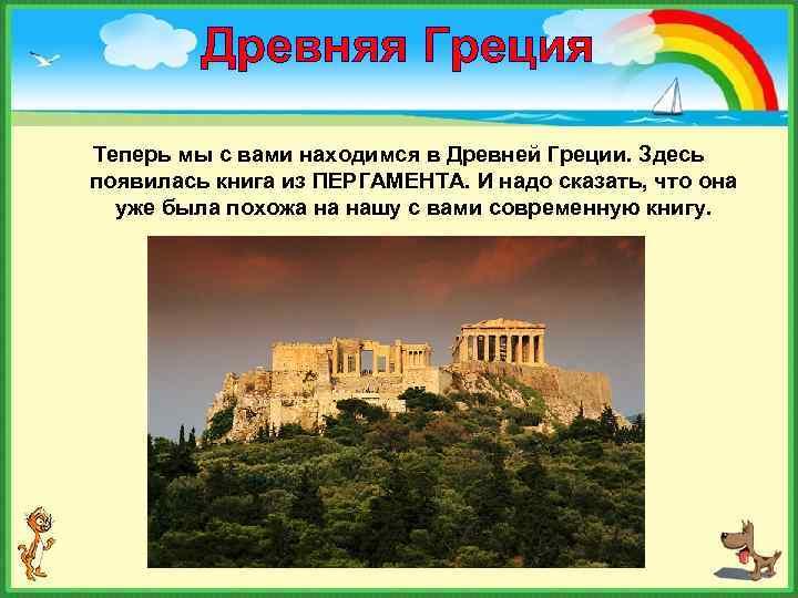 Древняя Греция Теперь мы с вами находимся в Древней Греции. Здесь появилась книга из