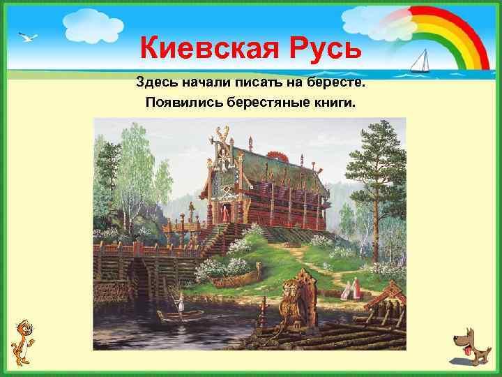 Киевская Русь Здесь начали писать на бересте. Появились берестяные книги.