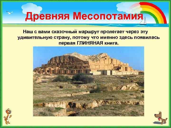 Древняя Месопотамия Наш с вами сказочный маршрут пролегает через эту удивительную страну, потому что
