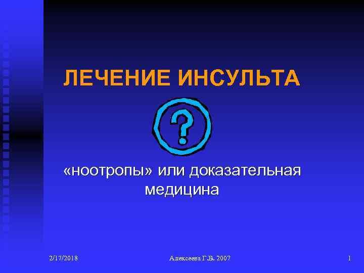 ЛЕЧЕНИЕ ИНСУЛЬТА «ноотропы» или доказательная медицина 2/17/2018 Алексеева Г. В. 2007 1