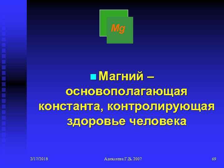 Mg n Магний – основополагающая константа, контролирующая здоровье человека 2/17/2018 Алексеева Г. В. 2007