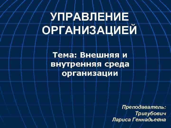 УПРАВЛЕНИЕ ОРГАНИЗАЦИЕЙ Тема: Внешняя и внутренняя среда организации Преподаватель: Тригубович 1 Лариса Геннадьевна