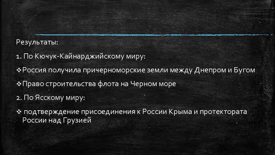 Результаты: 1. По Кючук-Кайнарджийскому миру: v Россия получила причерноморские земли между Днепром и Бугом