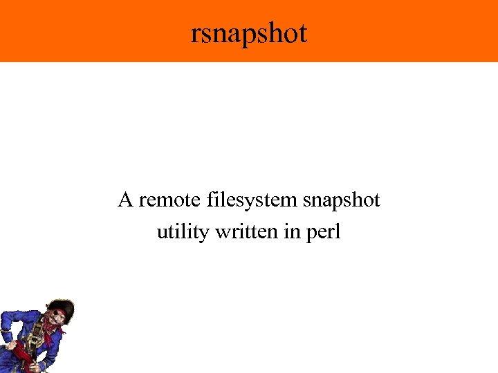 rsnapshot A remote filesystem snapshot utility written in perl