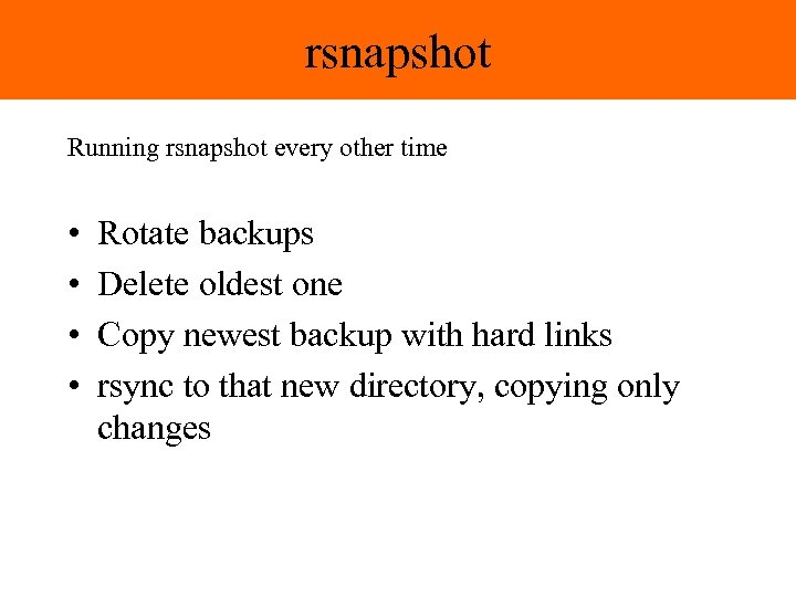 rsnapshot Running rsnapshot every other time • • Rotate backups Delete oldest one Copy