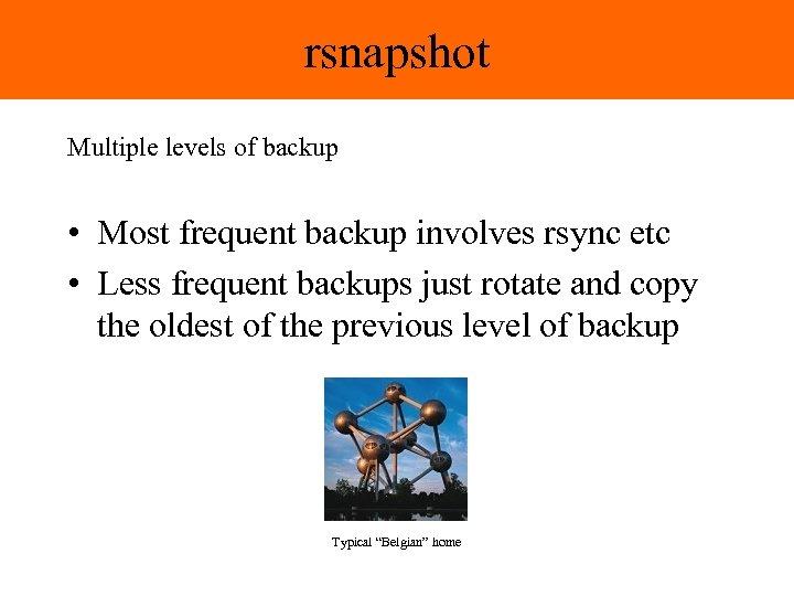 rsnapshot Multiple levels of backup • Most frequent backup involves rsync etc • Less