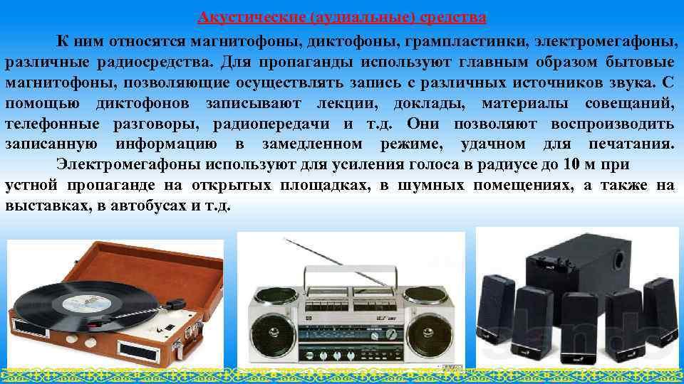 Акустические (аудиальные) сpедства К ним относятся магнитофоны, диктофоны, грампластинки, электромегафоны, различные pадиосpедства. Для пропаганды