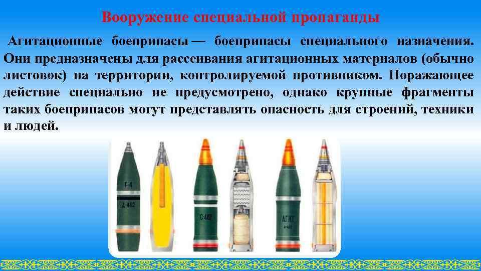 Вооружение специальной пропаганды Агитационные боеприпасы — боеприпасы специального назначения. Они предназначены для рассеивания агитационных