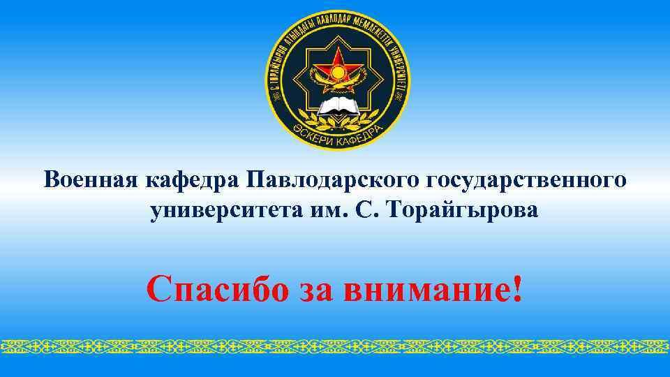 Военная кафедра Павлодарского государственного университета им. С. Торайгырова Спасибо за внимание!