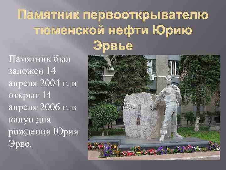 Памятник первооткрывателю тюменской нефти Юрию Эрвье Памятник был заложен 14 апреля 2004 г. и