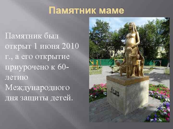 Памятник маме Памятник был открыт 1 июня 2010 г. , а его открытие приурочено