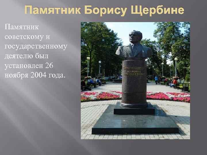 Памятник Борису Щербине Памятник советскому и государственному деятелю был установлен 26 ноября 2004 года.