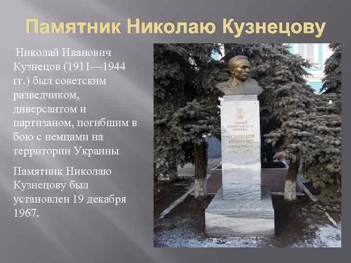 Памятник Николаю Кузнецову Николай Иванович Кузнецов (1911— 1944 гг. ) был советским разведчиком, диверсантом