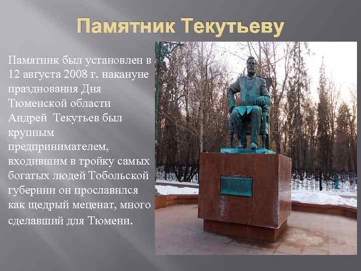 Памятник Текутьеву Памятник был установлен в 12 августа 2008 г. накануне празднования Дня Тюменской