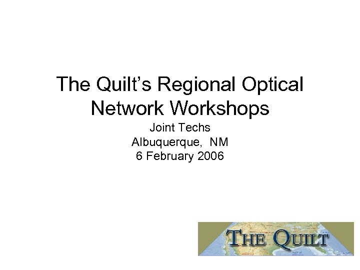 The Quilt's Regional Optical Network Workshops Joint Techs Albuquerque, NM 6 February 2006