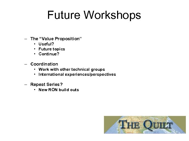 "Future Workshops – The ""Value Proposition"" • Useful? • Future topics • Continue? –"