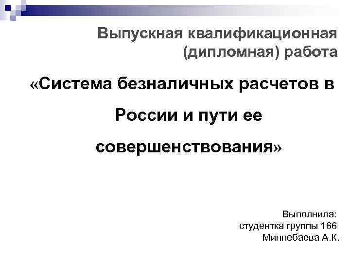 Выпускная квалификационная (дипломная) работа «Система безналичных расчетов в России и пути ее совершенствования» Выполнила: