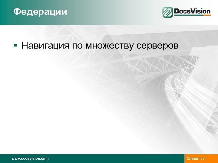 Федерации § Навигация по множеству серверов www. docsvision. com Слайд: 33
