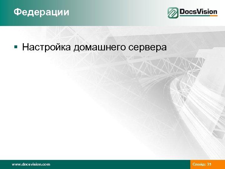 Федерации § Настройка домашнего сервера www. docsvision. com Слайд: 35