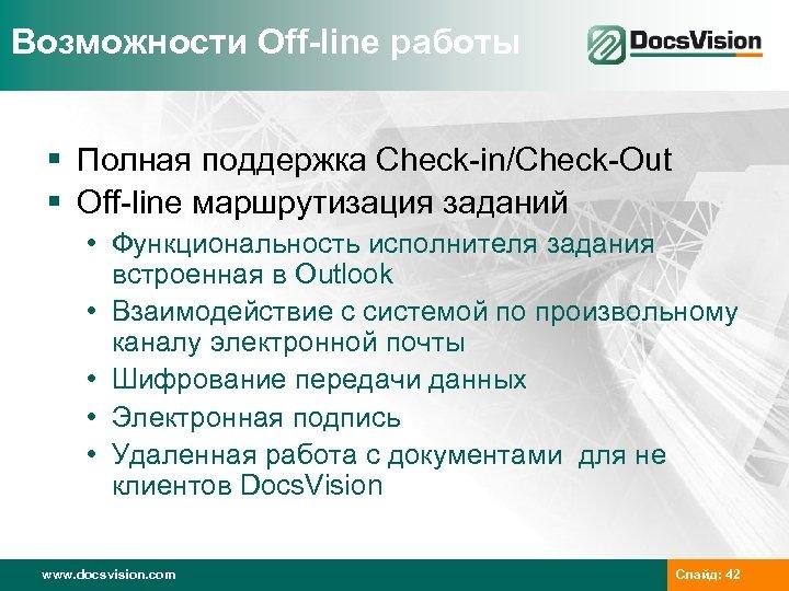 Возможности Off-line работы § Полная поддержка Check-in/Check-Out § Off-line маршрутизация заданий • Функциональность исполнителя