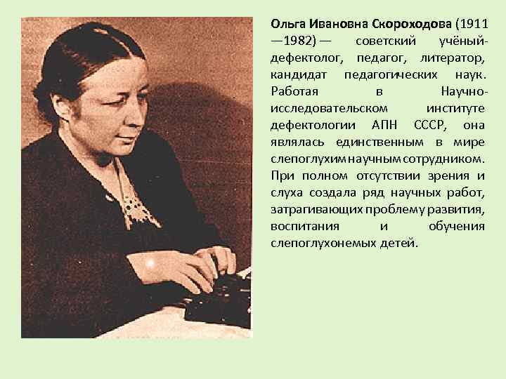 Ольга Ивановна Скороходова (1911 — 1982) — советский учёныйдефектолог, педагог, литератор, кандидат педагогических наук.