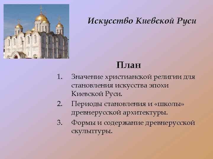 Искусство Киевской Руси План 1. 2. 3. Значение христианской религии для становления искусства эпохи