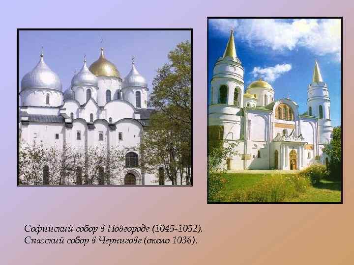 Софийский собор в Новгороде (1045 -1052). Спасский собор в Чернигове (около 1036).