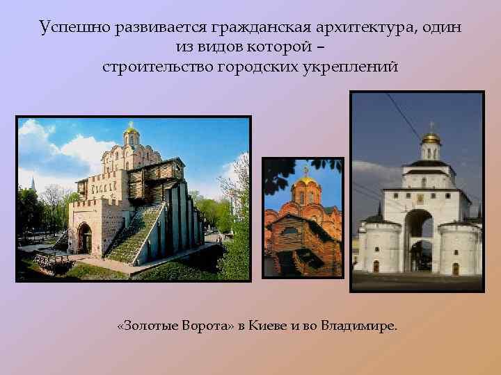 Успешно развивается гражданская архитектура, один из видов которой – строительство городских укреплений «Золотые Ворота»