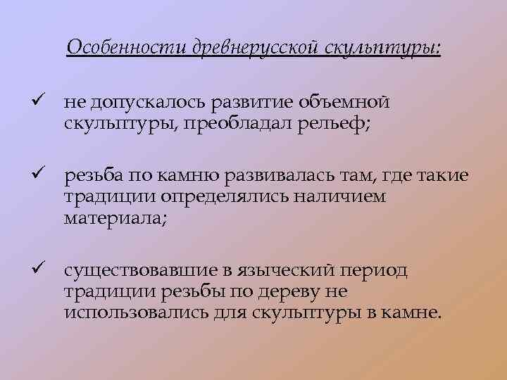 Особенности древнерусской скульптуры: ü не допускалось развитие объемной скульптуры, преобладал рельеф; ü резьба по