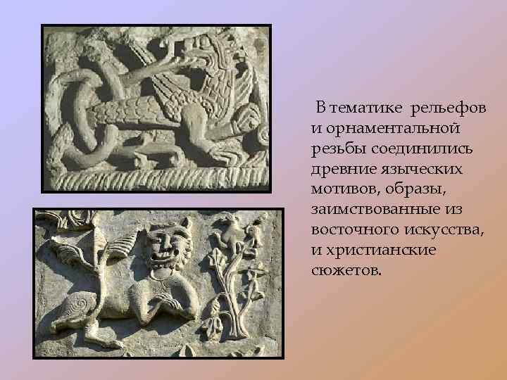 В тематике рельефов и орнаментальной резьбы соединились древние языческих мотивов, образы, заимствованные из восточного